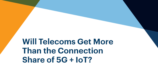 Will Telecoms Get More Than the Connection Share of 5G + IoT?